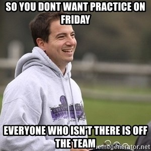 Empty Promises Coach - So you dont want practice on friday Everyone who isn't there is off the team