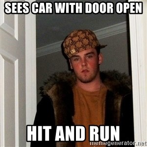 Scumbag Steve - sees car with door open  hit and run