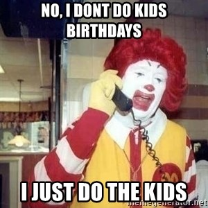 no i dont do kids birthdays i just do the kids ronald mcdonald call meme generator