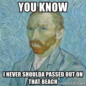 Vincent Van Gogh - You know I never shoulda passed out on that beach