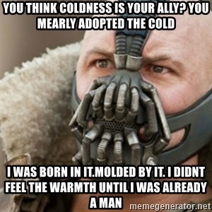 Bane - you think coldness is your ally? you mearly adopted the cold I was born in it.molded by it. i didnt feel the warmth until i was already a man