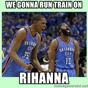 durant harden - WE GONNA RUN TRAIN ON RIHANNA