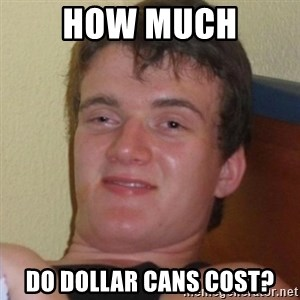 Really highguy - HOW MUCH Do dollar cans cost?