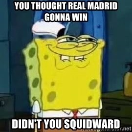 Spongebob Thread - YOU THOUGHT REAL MADRID GONNA WIN DIDN'T YOU SQUIDWARD