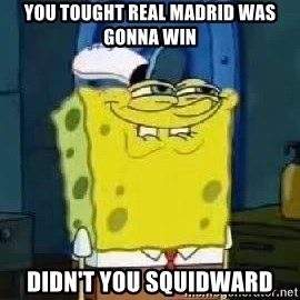Spongebob Thread - YOU TOUGHT REAL MADRID WAS GONNA WIN DIDN'T YOU SQUIDWARD