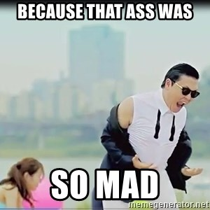 Psy's DAT ASS - because that ass was so mad