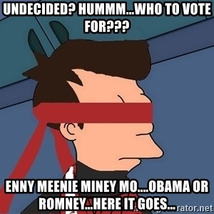fryshi - Undecided? Hummm...Who to vote for??? enny meenie miney mo....Obama or Romney...Here it goes...
