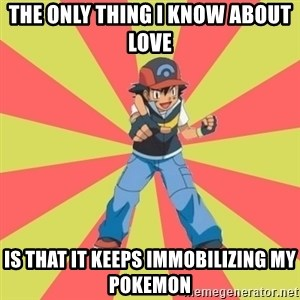 ASH Ketchum - The only thing I know about love Is that it keeps immobilizing my pokemon