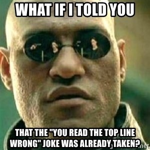"""What If I Told You - what if i told you that the """"you read the top line wrong"""" joke was already taken?"""