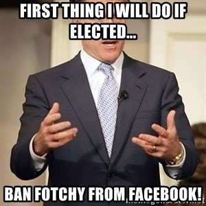 Relatable Romney - first thing i will do if elected... ban fotchy from facebook!