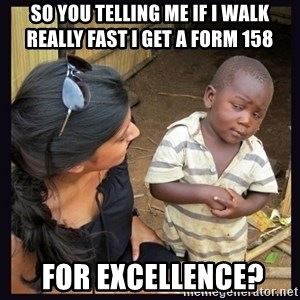 Skeptical third-world kid - So you telling me if I walk really fast I GET A FORM 158   for excellence?