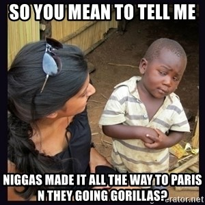 Skeptical third-world kid - So you mean to tell me  Niggas made it all the way to Paris n they going gorillas?