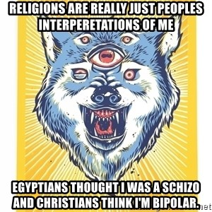 God's Consciousness Wolf - religions are really just peoples interperetations of me egyptians thought i was a schizo and christians think i'm bipolar.