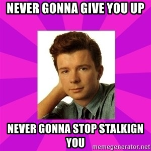RIck Astley - Never gonna give you up Never gonna stop stalkign you