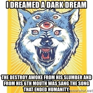 God's Consciousness Wolf - I dreamed a dark dream The destroy awoke from his slumber and from his 6th mouth was sang the song that ended humanity.