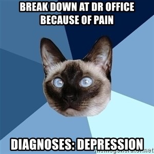 Chronic Illness Cat - Break down at dr office because of pain DIAGNOSES: Depression