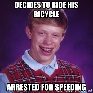 Bad Luck Brian - decides to ride his bicycle arrested for speeding