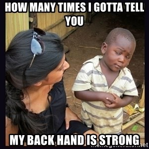 Skeptical third-world kid - how many times I gotta tell you My back hand is STRONg
