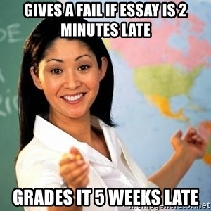 Unhelpful High School Teacher - gives a fail if essay is 2 minutes late grades it 5 weeks late