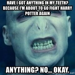 Angry Voldemort - HAVE I GOT ANYTHING IN MY TEETH? BECAUSE I'M ABOUT TO GO FIGHT HARRY POTTER AGAIN ANYTHING? NO... OKAY.