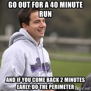 Empty Promises Coach - Go out for a 40 minute run And if you come back 2 minutes early, do the perimeter