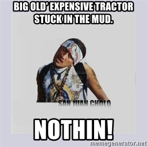 san juan cholo - BIG OLD' EXPENSIVE TRACTOR STUCK IN THE MUD. NOTHIN!