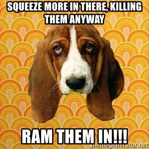 SAD DOG - Squeeze more in there, killing them anyway ram them in!!!