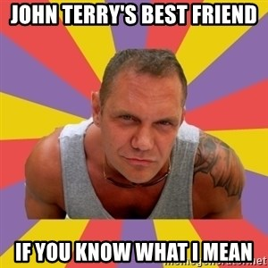 NACHO VIDAL MEME - JOHN TERRY'S BEST FRIEND IF YOU KNOW WHAT I MEAN