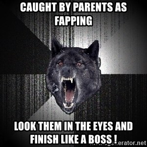 Insanity Wolf - caught by parents as fapping look them in the eyes and finish like a boss !