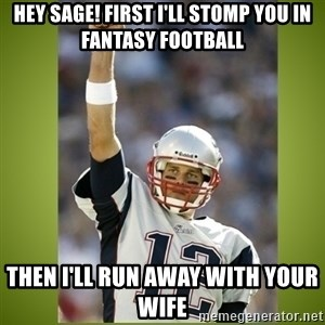 tom brady - Hey sage! first i'll stomp you in fantasy football then i'll run away with your wife