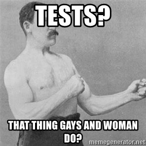 overly manlyman - tESTS? THAT THING GAYS AND WOMAN DO?