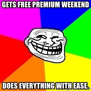 Trollface - Gets free premium weekend does everything with ease.