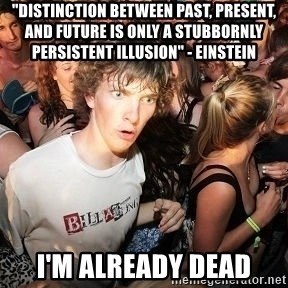 """Sudden Realization Ralph - """"distinction between past, present, and future is only a stubbornly persistent illusion"""" - einstein i'm already dead"""