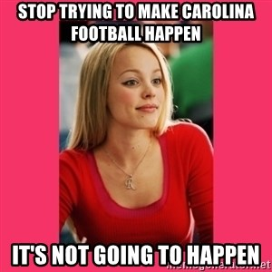 Regina George - It's Not Going to Happen - STop Trying to make Carolina football happen it's not going to happen