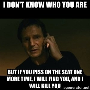 liam neeson taken - i don't know who you are but if you piss on the seat one more time, i will find you, and i will kill you