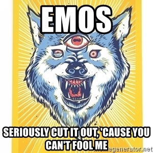 God's Consciousness Wolf - emos seriously cut it out, 'cause you can't fool me