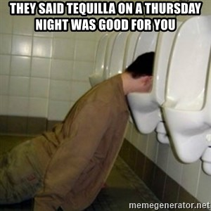 drunk meme - They SAID TEQUILLA ON A THURSDAY NIGHT WAS GOOD FOR YOU
