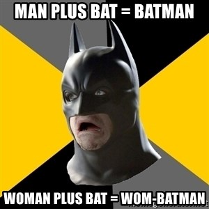Bad Factman - Man plus Bat = Batman Woman plus Bat = Wom-batman