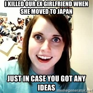 Overly Attached Girlfriend 2 - i killed our ex girlfriend when she moved to japan just in case you got any ideas