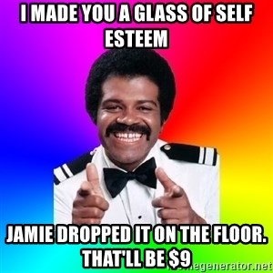 Foley - I made you a glass of self esteem Jamie dropped it on the floor. That'll be $9