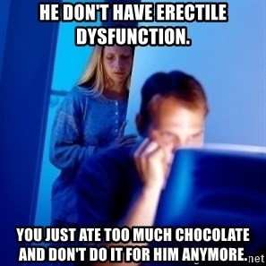 Internet Husband - HE DON'T HAVE ERECTILE DYSFUNCTION. YOU JUST ATE TOO MUCH CHOCOLATE AND DON'T DO IT FOR HIM ANYMORE.
