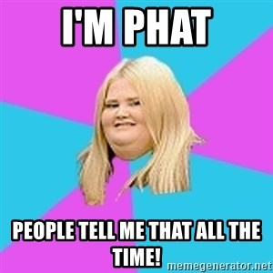 Fat Girl - i'm phat people tell me that all the time!