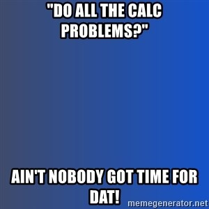 """Ain't nobody got time for dat - """"Do all the calc problems?"""" ain't nobody got time for dat!"""