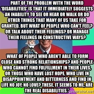 """mr rogers  - Part of the problem with the word 'disabilities' is that it immediately suggests an inability to see or hear or walk or do other things that many of us take for granted. But what of people who can't feel? Or talk about their feelings? Or manage their feelings in constructive ways?  What of people who aren't able to form close and strong relationships? And people who cannot find fulfillment in their lives, or those who have lost hope, who live in disappointment and bitterness and find in life no joy, no love? These, it seems to me, are the real disabilities."""""""