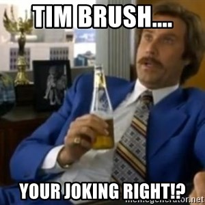 That escalated quickly-Ron Burgundy - tim brush.... your joking right!?