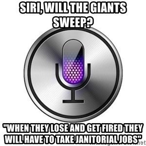 "Siri-meme - Siri, will the giants sweep? ""When they lose and get fired they will have to take janitorial jobs"""