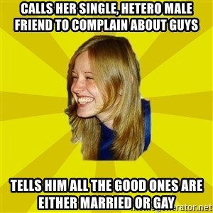 Trologirl - calls her single, hetero male friend to complain about guys tells him all the good ones are either married or gay
