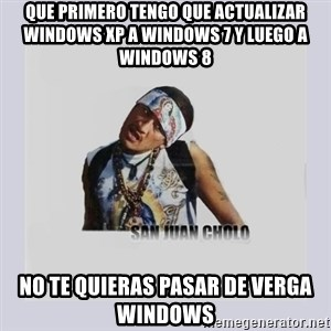 san juan cholo - que primero tengo que actualizar windows xp a windows 7 y luego a windows 8 no te quieras pasar de verga windows