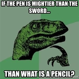 Philosoraptor - If the pen is mightier ThaN the sword... Than What is a pencil?