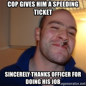 Good Guy Greg - cop gives him a speeding ticket sincerely thanks officer for doing his job